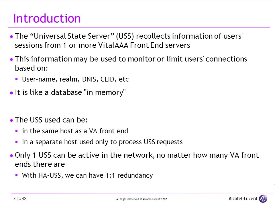 All Rights Reserved © Alcatel-Lucent | USS Introduction The Universal State Server (USS) recollects information of users sessions from 1 or more VitalAAA Front End servers This information may be used to monitor or limit users connections based on: User-name, realm, DNIS, CLID, etc It is like a database in memory The USS used can be: in the same host as a VA front end In a separate host used only to process USS requests Only 1 USS can be active in the network, no matter how many VA front ends there are With HA-USS, we can have 1:1 redundancy