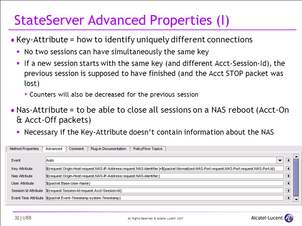 All Rights Reserved © Alcatel-Lucent | USS StateServer Advanced Properties (I) Key-Attribute = how to identify uniquely different connections No two sessions can have simultaneously the same key If a new session starts with the same key (and different Acct-Session-Id), the previous session is supposed to have finished (and the Acct STOP packet was lost) Counters will also be decreased for the previous session Nas-Attribute = to be able to close all sessions on a NAS reboot (Acct-On & Acct-Off packets) Necessary if the Key-Attribute doesnt contain information about the NAS