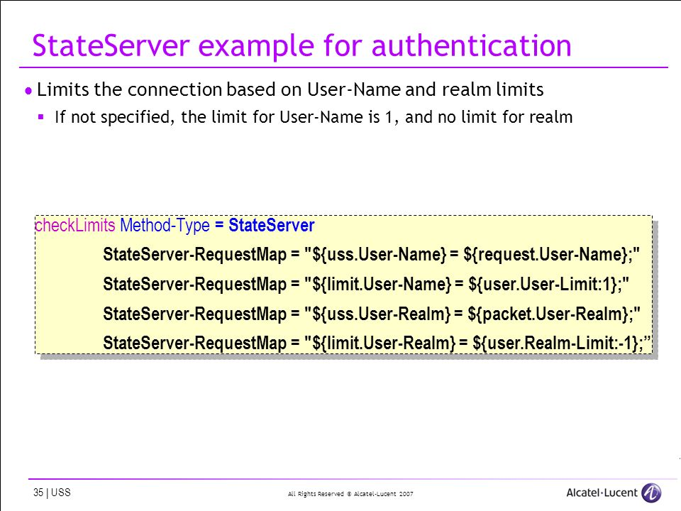 All Rights Reserved © Alcatel-Lucent | USS StateServer example for authentication Limits the connection based on User-Name and realm limits If not specified, the limit for User-Name is 1, and no limit for realm checkLimits Method-Type = StateServer StateServer-RequestMap = ${uss.User-Name} = ${request.User-Name}; StateServer-RequestMap = ${limit.User-Name} = ${user.User-Limit:1}; StateServer-RequestMap = ${uss.User-Realm} = ${packet.User-Realm}; StateServer-RequestMap = ${limit.User-Realm} = ${user.Realm-Limit:-1}; checkLimits Method-Type = StateServer StateServer-RequestMap = ${uss.User-Name} = ${request.User-Name}; StateServer-RequestMap = ${limit.User-Name} = ${user.User-Limit:1}; StateServer-RequestMap = ${uss.User-Realm} = ${packet.User-Realm}; StateServer-RequestMap = ${limit.User-Realm} = ${user.Realm-Limit:-1};