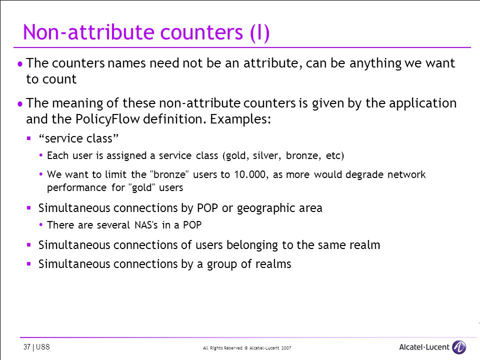 All Rights Reserved © Alcatel-Lucent | USS Non-attribute counters (I) The counters names need not be an attribute, can be anything we want to count The meaning of these non-attribute counters is given by the application and the PolicyFlow definition.