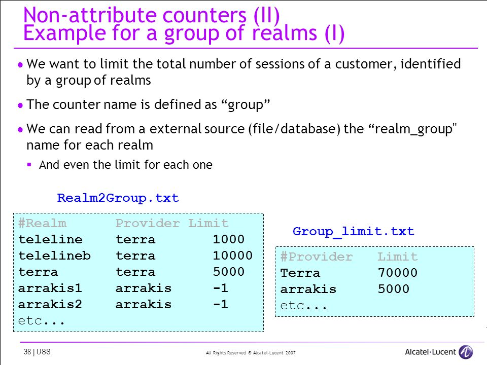 All Rights Reserved © Alcatel-Lucent | USS Non-attribute counters (II) Example for a group of realms (I) We want to limit the total number of sessions of a customer, identified by a group of realms The counter name is defined as group We can read from a external source (file/database) the realm_group name for each realm And even the limit for each one #Realm Provider Limit teleline terra1000 telelineb terra terra terra 5000 arrakis1arrakis-1 arrakis2arrakis-1 etc...