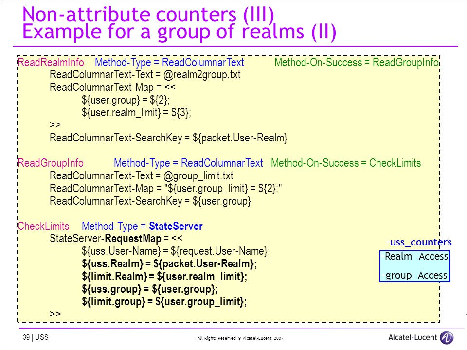 All Rights Reserved © Alcatel-Lucent | USS Non-attribute counters (III) Example for a group of realms (II) ReadRealmInfo Method-Type = ReadColumnarTextMethod-On-Success = ReadGroupInfo ReadColumnarText-Text ReadColumnarText-Map = << ${user.group} = ${2}; ${user.realm_limit} = ${3}; >> ReadColumnarText-SearchKey = ${packet.User-Realm} ReadGroupInfoMethod-Type = ReadColumnarText Method-On-Success = CheckLimits ReadColumnarText-Text ReadColumnarText-Map = ${user.group_limit} = ${2}; ReadColumnarText-SearchKey = ${user.group} CheckLimitsMethod-Type = StateServer StateServer- RequestMap = << ${uss.User-Name} = ${request.User-Name}; ${uss.Realm} = ${packet.User-Realm}; ${limit.Realm} = ${user.realm_limit}; ${uss.group} = ${user.group}; ${limit.group} = ${user.group_limit}; >> uss_counters Realm Access group Access
