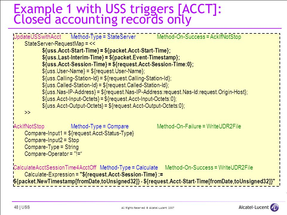 All Rights Reserved © Alcatel-Lucent | USS Example 1 with USS triggers [ACCT]: Closed accounting records only UpdateUSSwithAcctMethod-Type = StateServerMethod-On-Success = AckIfNotStop StateServer-RequestMap = << ${uss.Acct-Start-Time} = ${packet.Acct-Start-Time}; ${uss.Last-Interim-Time} = ${packet.Event-Timestamp}; ${uss.Acct-Session-Time} = ${request.Acct-Session-Time:0}; ${uss.User-Name} = ${request.User-Name}; ${uss.Calling-Station-Id} = ${request.Calling-Station-Id}; ${uss.Called-Station-Id} = ${request.Called-Station-Id}; ${uss.Nas-IP-Address} = ${request.Nas-IP-Address:request.Nas-Id:request.Origin-Host}; ${uss.Acct-Input-Octets} = ${request.Acct-Input-Octets:0}; ${uss.Acct-Output-Octets} = ${request.Acct-Output-Octets:0}; >> AckIfNotStopMethod-Type = CompareMethod-On-Failure = WriteUDR2File Compare-Input1 = ${request.Acct-Status-Type} Compare-Input2 = Stop Compare-Type = String Compare-Operator = != CalculateAcctSessionTime4AcctOff Method-Type = Calculate Method-On-Success = WriteUDR2File Calculate-Expression = ${request.Acct-Session-Time} := ${packet.NewTimestamp[fromDate,toUnsigned32]} - ${request.Acct-Start-Time[fromDate,toUnsigned32]}