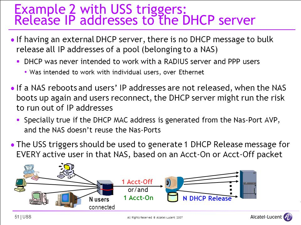 All Rights Reserved © Alcatel-Lucent | USS Example 2 with USS triggers: Release IP addresses to the DHCP server If having an external DHCP server, there is no DHCP message to bulk release all IP addresses of a pool (belonging to a NAS) DHCP was never intended to work with a RADIUS server and PPP users Was intended to work with individual users, over Ethernet If a NAS reboots and users IP addresses are not released, when the NAS boots up again and users reconnect, the DHCP server might run the risk to run out of IP addresses Specially true if the DHCP MAC address is generated from the Nas-Port AVP, and the NAS doesnt reuse the Nas-Ports The USS triggers should be used to generate 1 DHCP Release message for EVERY active user in that NAS, based on an Acct-On or Acct-Off packet 1 Acct-Off or/and 1 Acct-On N DHCP Release N users connected