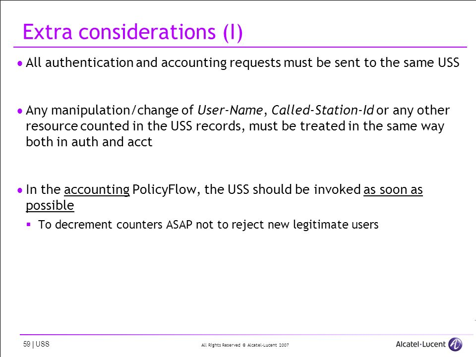 All Rights Reserved © Alcatel-Lucent | USS Extra considerations (I) All authentication and accounting requests must be sent to the same USS Any manipulation/change of User-Name, Called-Station-Id or any other resource counted in the USS records, must be treated in the same way both in auth and acct In the accounting PolicyFlow, the USS should be invoked as soon as possible To decrement counters ASAP not to reject new legitimate users