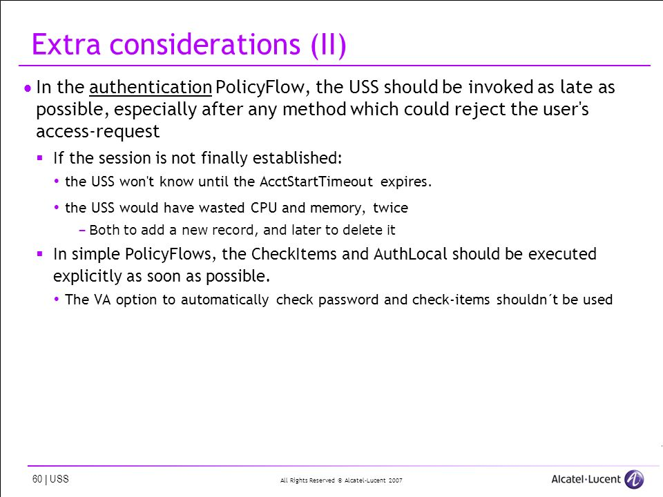 All Rights Reserved © Alcatel-Lucent | USS Extra considerations (II) In the authentication PolicyFlow, the USS should be invoked as late as possible, especially after any method which could reject the user s access-request If the session is not finally established: the USS won t know until the AcctStartTimeout expires.