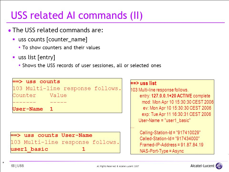 All Rights Reserved © Alcatel-Lucent | USS USS related AI commands (II) The USS related commands are: uss counts [counter_name] To show counters and their values uss list [entry] Shows the USS records of user sessiones, all or selected ones ==> uss list 103 Multi-line response follows.