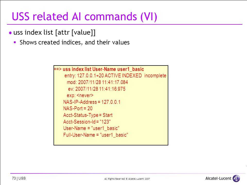 All Rights Reserved © Alcatel-Lucent | USS USS related AI commands (VI) uss index list [attr [value]] Shows created indices, and their values ==> uss index list User-Name user1_basic entry: ACTIVE INDEXED incomplete mod: 2007/11/28 11:41: ev: 2007/11/28 11:41: exp: NAS-IP-Address = NAS-Port = 20 Acct-Status-Type = Start Acct-Session-Id = 123 User-Name = user1_basic Full-User-Name = user1_basic