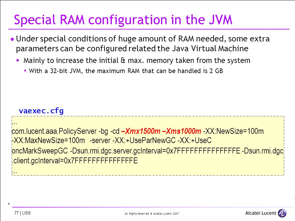 All Rights Reserved © Alcatel-Lucent | USS Special RAM configuration in the JVM Under special conditions of huge amount of RAM needed, some extra parameters can be configured related the Java Virtual Machine Mainly to increase the initial & max.