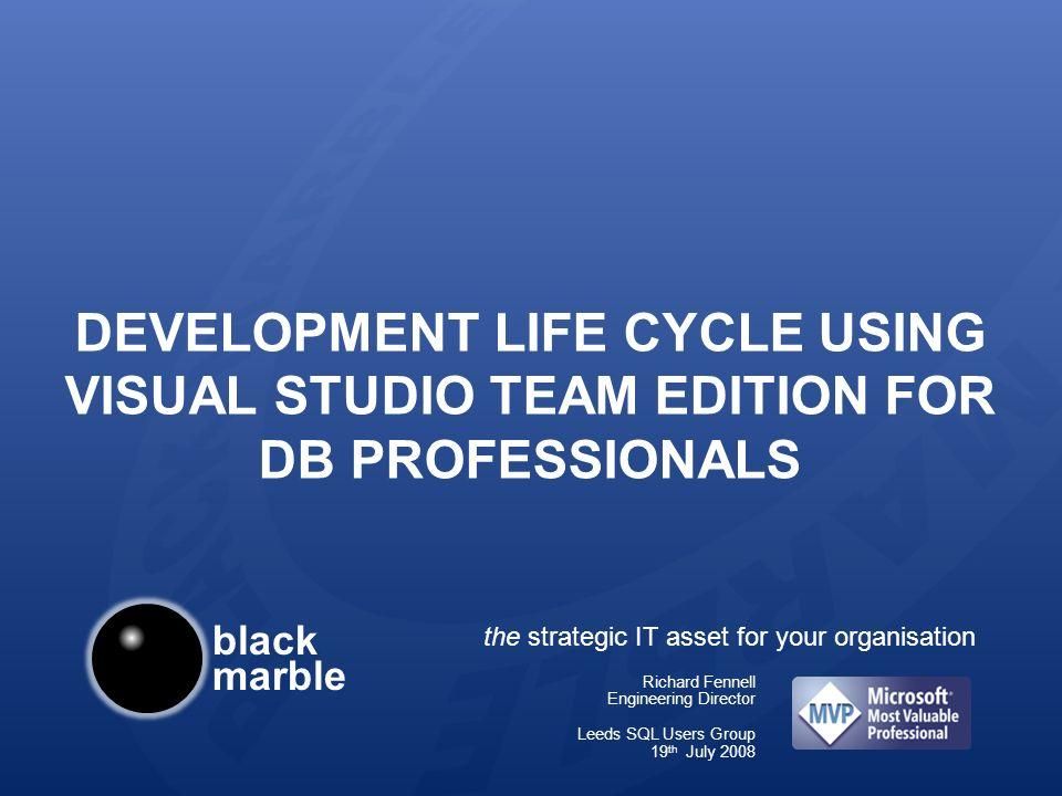 black marble the strategic IT asset for your organisation DEVELOPMENT LIFE CYCLE USING VISUAL STUDIO TEAM EDITION FOR DB PROFESSIONALS Richard Fennell Engineering Director Leeds SQL Users Group 19 th July 2008