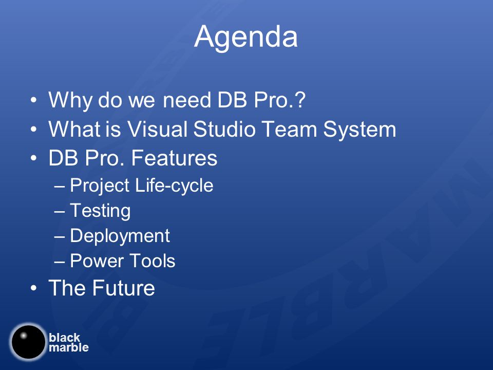black marble Agenda Why do we need DB Pro.. What is Visual Studio Team System DB Pro.