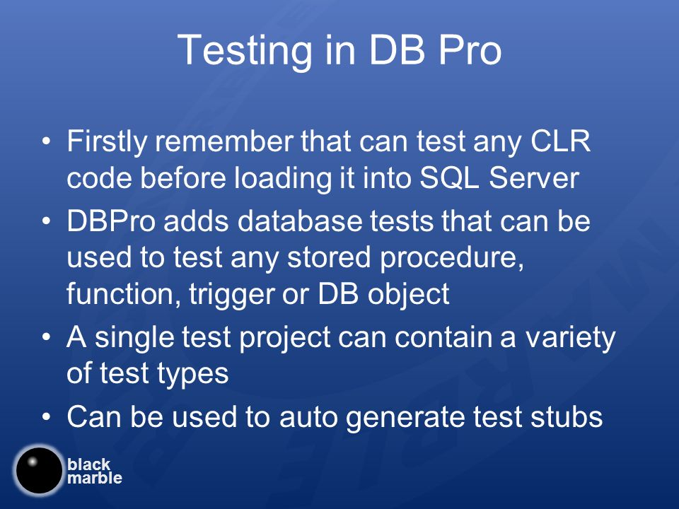 black marble Testing in DB Pro Firstly remember that can test any CLR code before loading it into SQL Server DBPro adds database tests that can be used to test any stored procedure, function, trigger or DB object A single test project can contain a variety of test types Can be used to auto generate test stubs