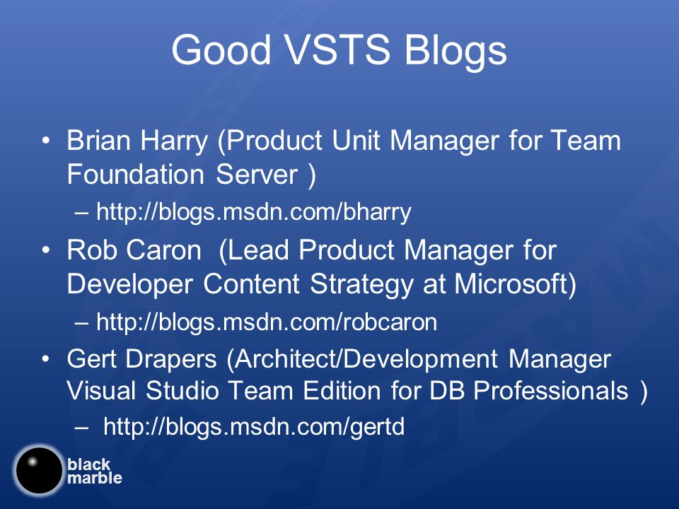 black marble Good VSTS Blogs Brian Harry (Product Unit Manager for Team Foundation Server ) –  Rob Caron (Lead Product Manager for Developer Content Strategy at Microsoft) –  Gert Drapers (Architect/Development Manager Visual Studio Team Edition for DB Professionals ) –