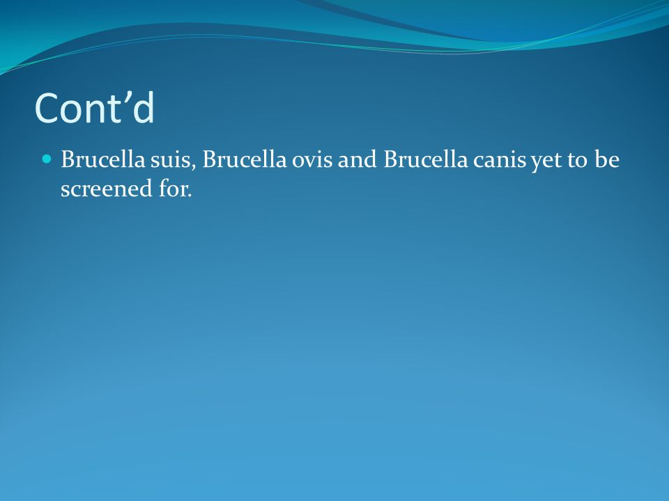 Contd Brucella suis, Brucella ovis and Brucella canis yet to be screened for.