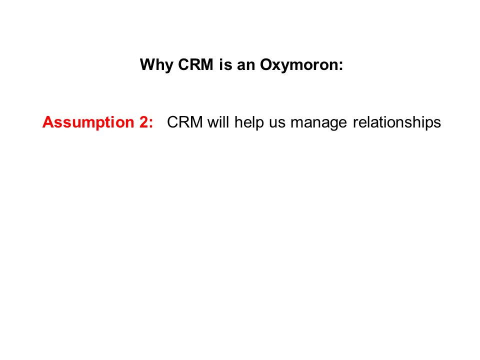 Why CRM is an Oxymoron: Assumption 2: CRM will help us manage relationships