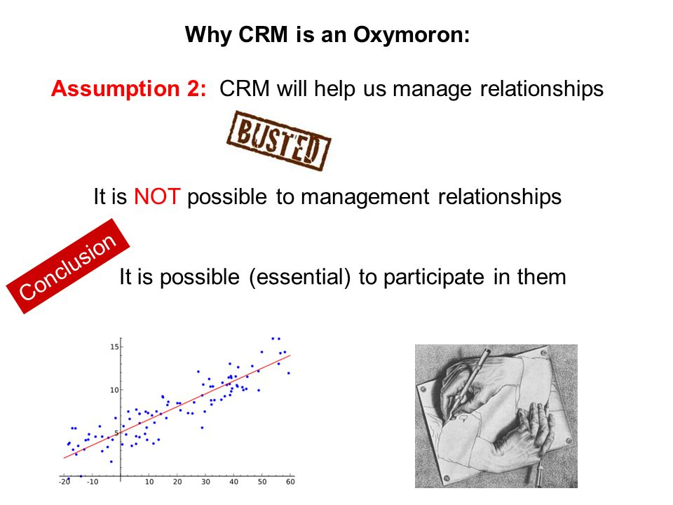 Why CRM is an Oxymoron: Assumption 2: CRM will help us manage relationships It is NOT possible to management relationships Conclusion It is possible (essential) to participate in them