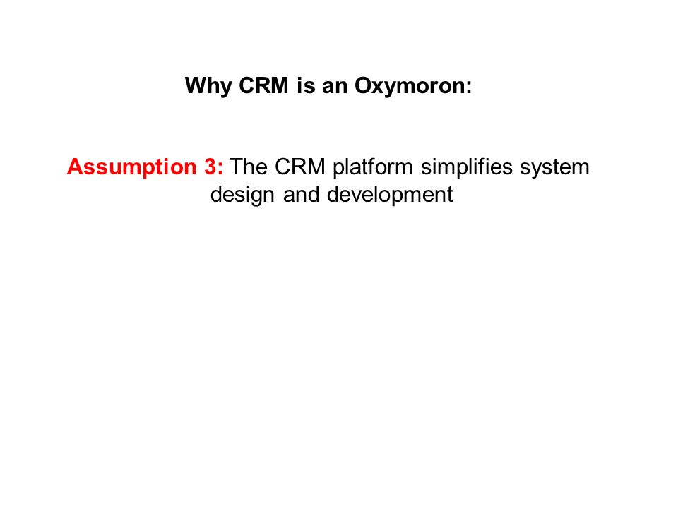 Why CRM is an Oxymoron: Assumption 3: The CRM platform simplifies system design and development