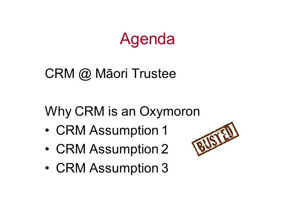 Agenda CRM @ Māori Trustee Why CRM is an Oxymoron CRM Assumption 1 CRM Assumption 2 CRM Assumption 3