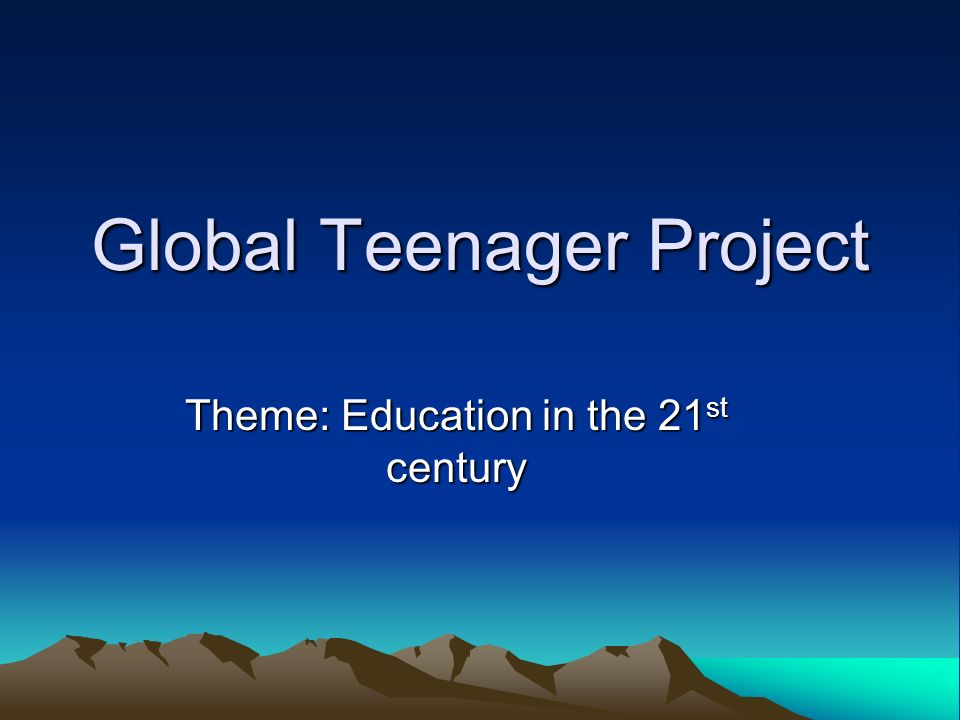 Global Teenager Project Theme: Education in the 21 st century