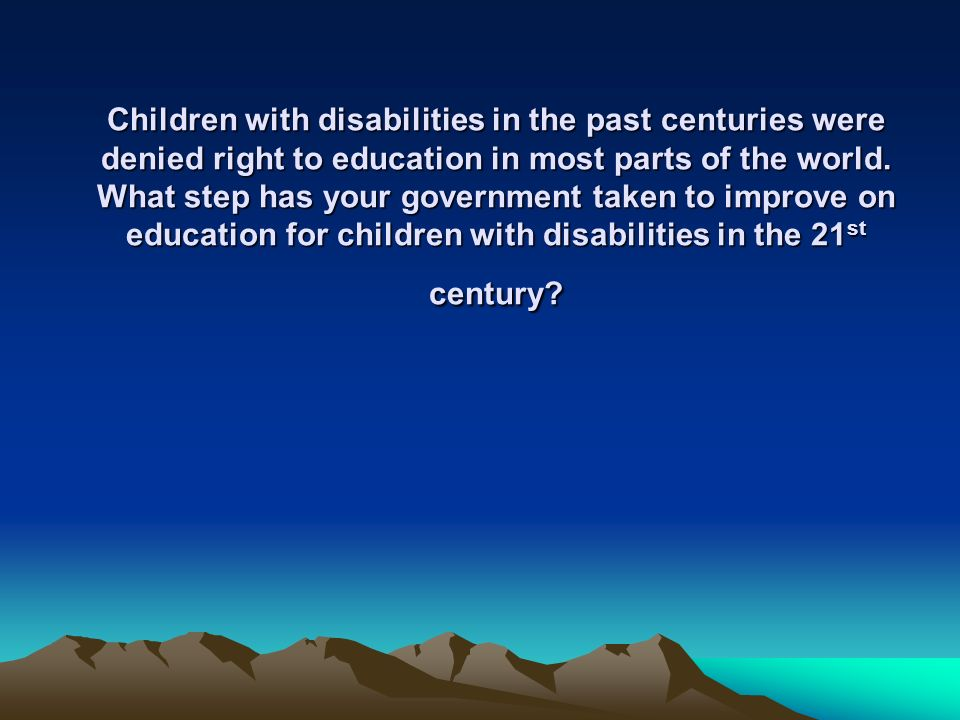 Children with disabilities in the past centuries were denied right to education in most parts of the world.