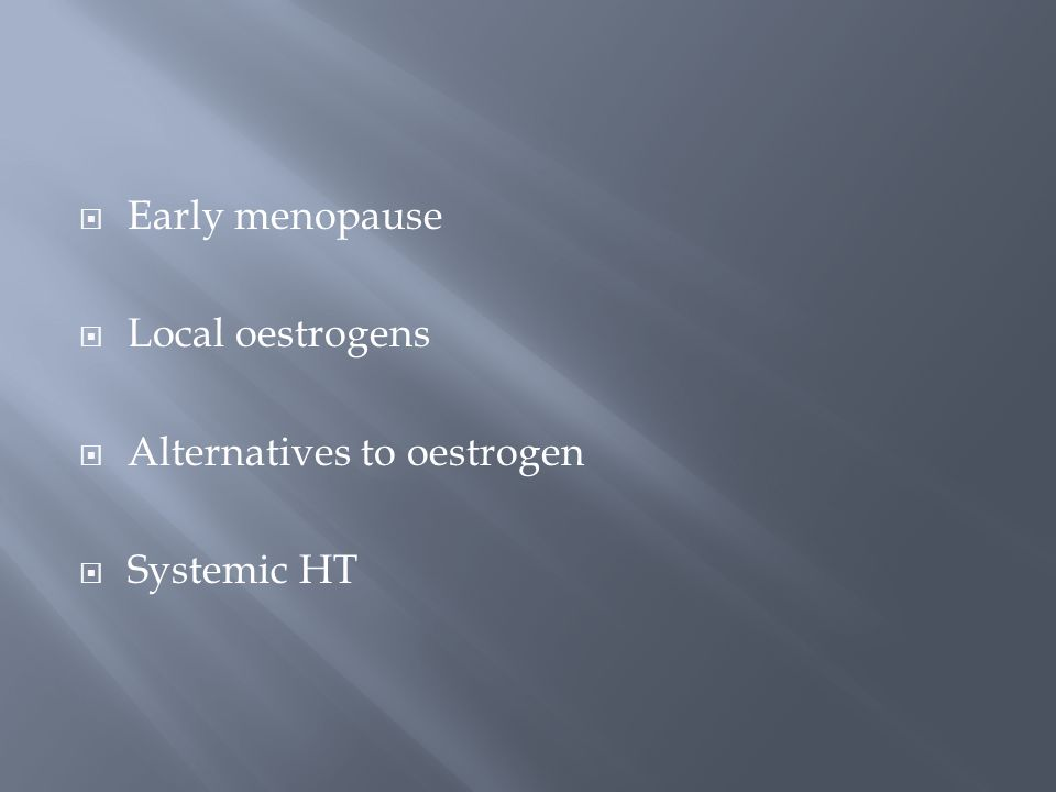 Early menopause Local oestrogens Alternatives to oestrogen Systemic HT