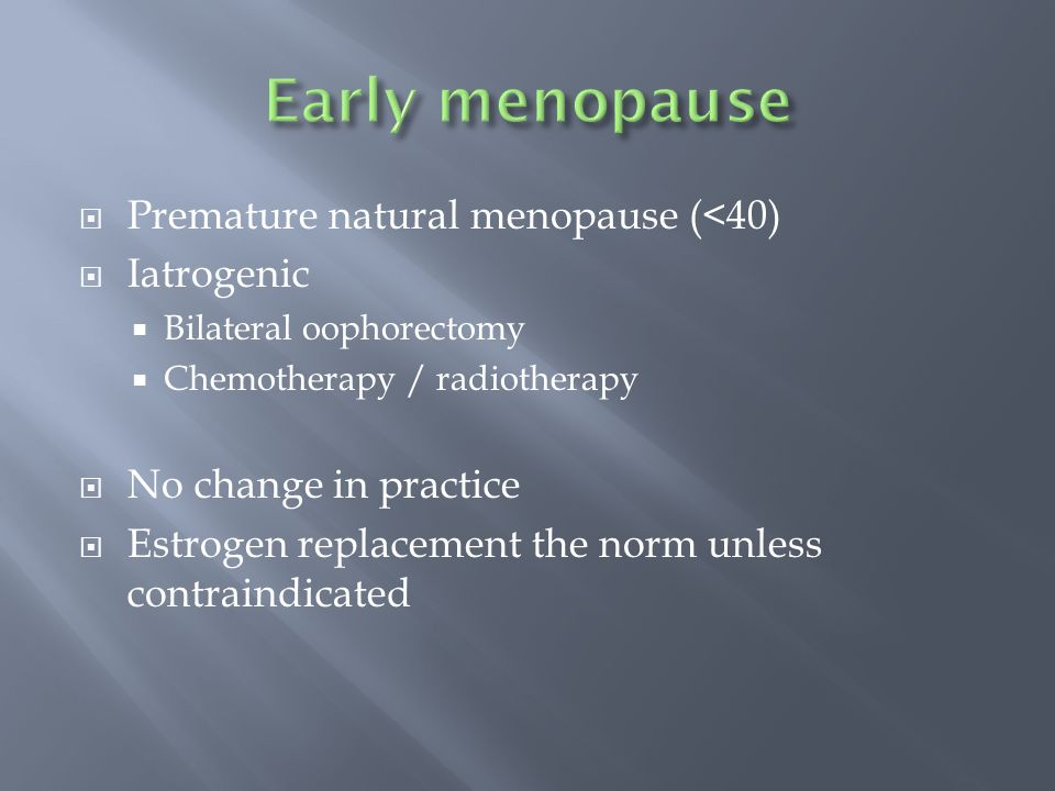 Premature natural menopause (<40) Iatrogenic Bilateral oophorectomy Chemotherapy / radiotherapy No change in practice Estrogen replacement the norm unless contraindicated