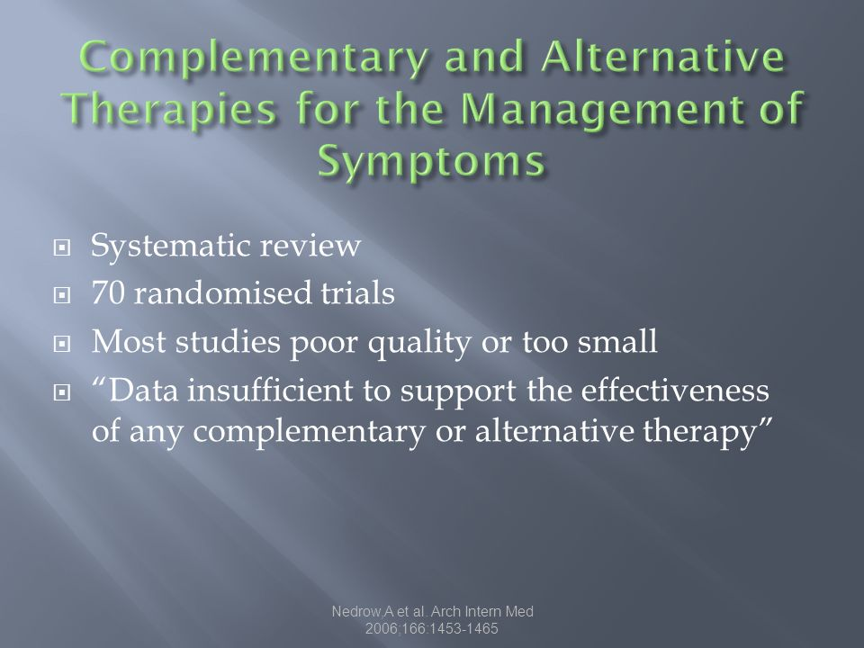 Systematic review 70 randomised trials Most studies poor quality or too small Data insufficient to support the effectiveness of any complementary or alternative therapy Nedrow,A et al.