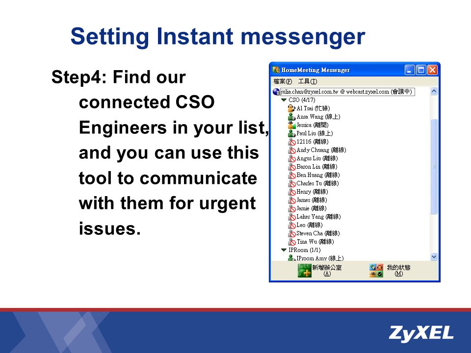 Setting Instant messenger Step4: Find our connected CSO Engineers in your list, and you can use this tool to communicate with them for urgent issues.