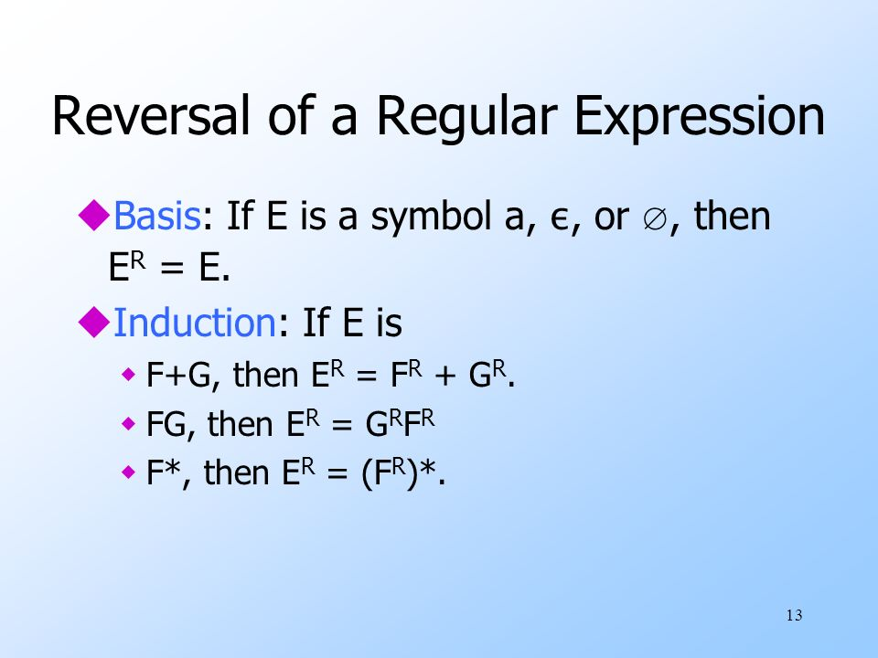 13 Reversal of a Regular Expression Basis: If E is a symbol a, ε, or, then E R = E.