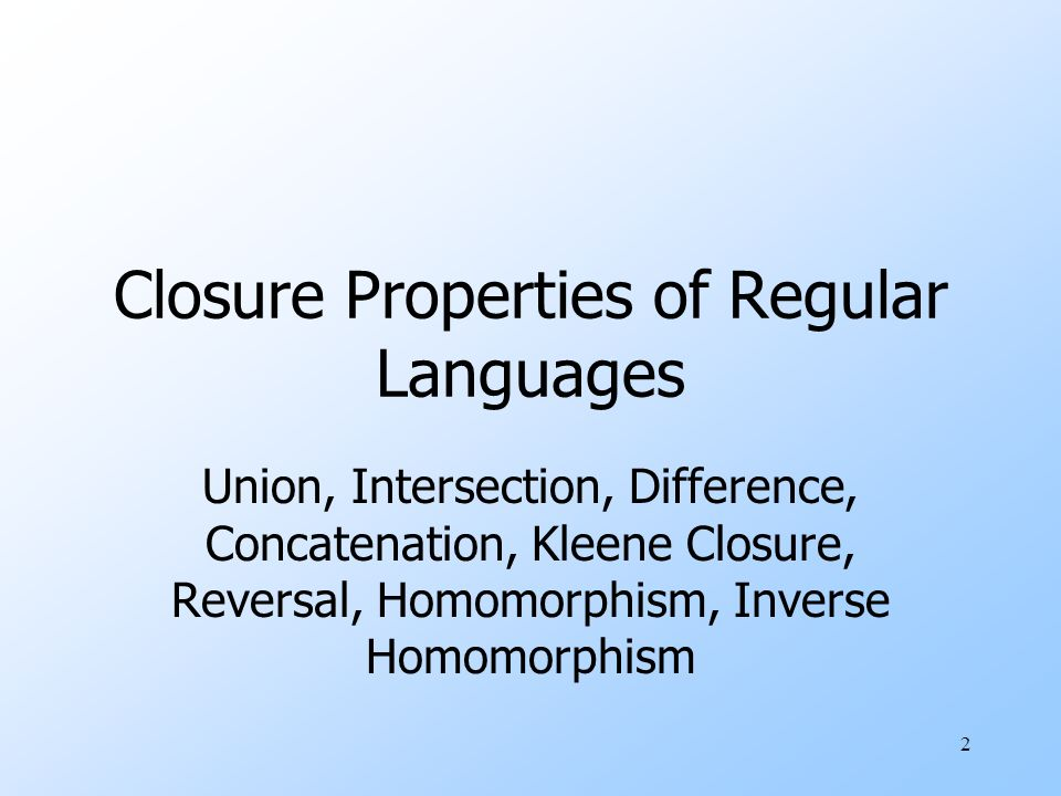 2 Union, Intersection, Difference, Concatenation, Kleene Closure, Reversal, Homomorphism, Inverse Homomorphism