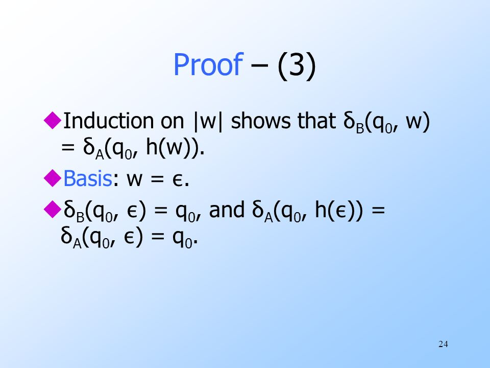 24 Proof – (3) Induction on |w| shows that δ B (q 0, w) = δ A (q 0, h(w)).