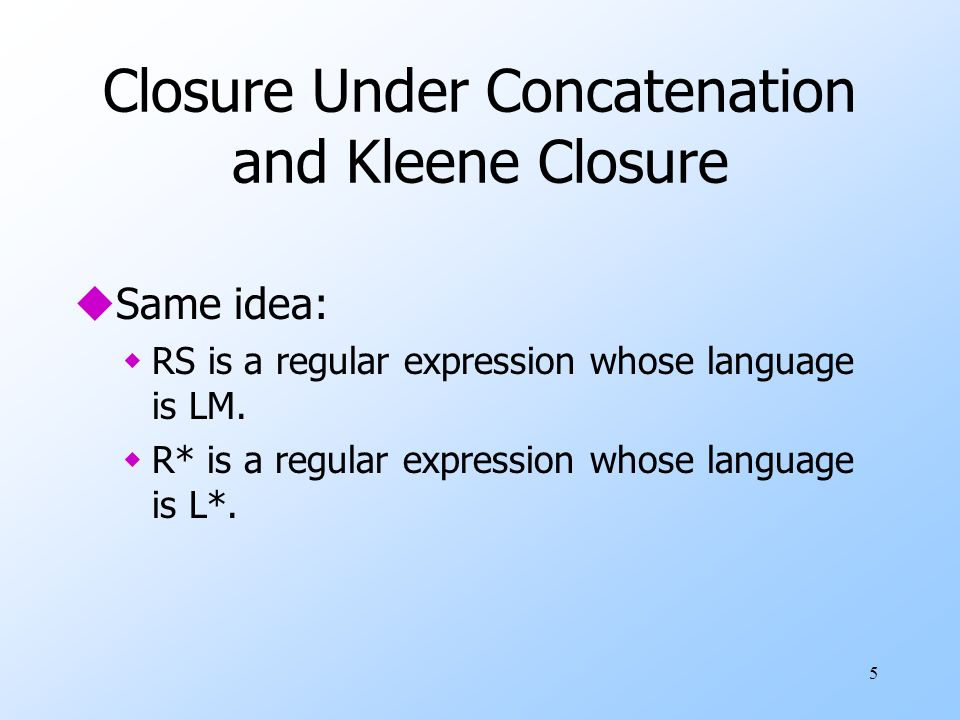 5 Closure Under Concatenation and Kleene Closure uSame idea: wRS is a regular expression whose language is LM.