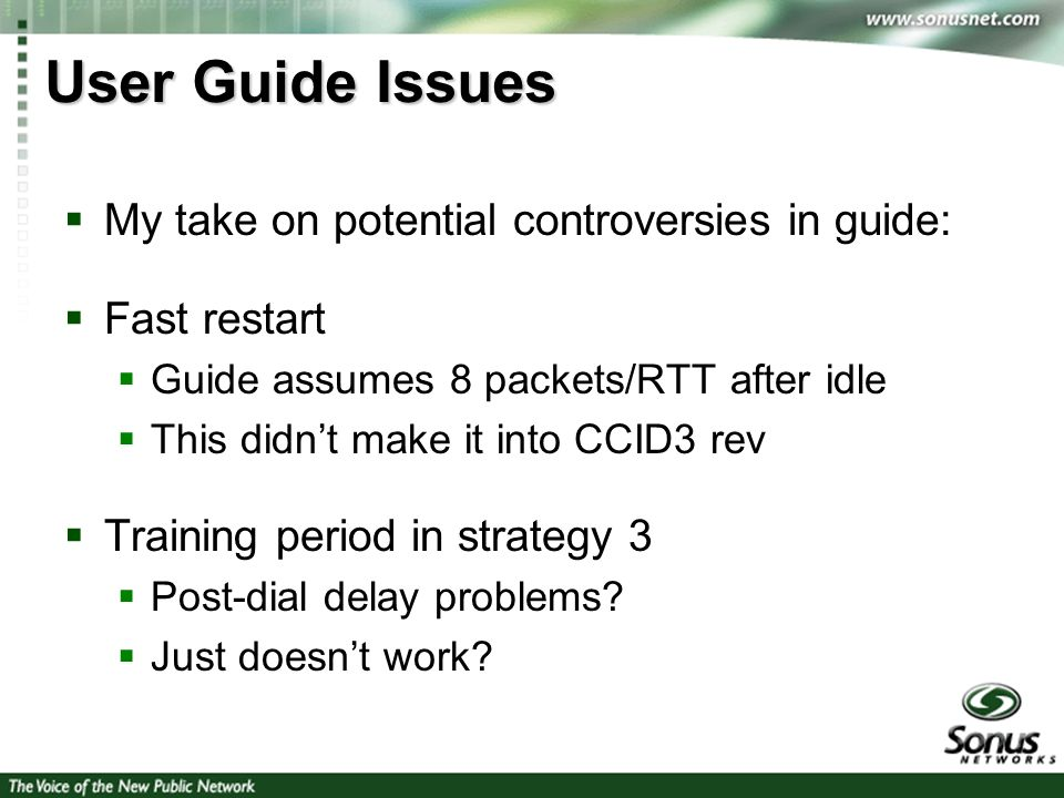 3 User Guide Issues My take on potential controversies in guide: Fast restart Guide assumes 8 packets/RTT after idle This didnt make it into CCID3 rev Training period in strategy 3 Post-dial delay problems.