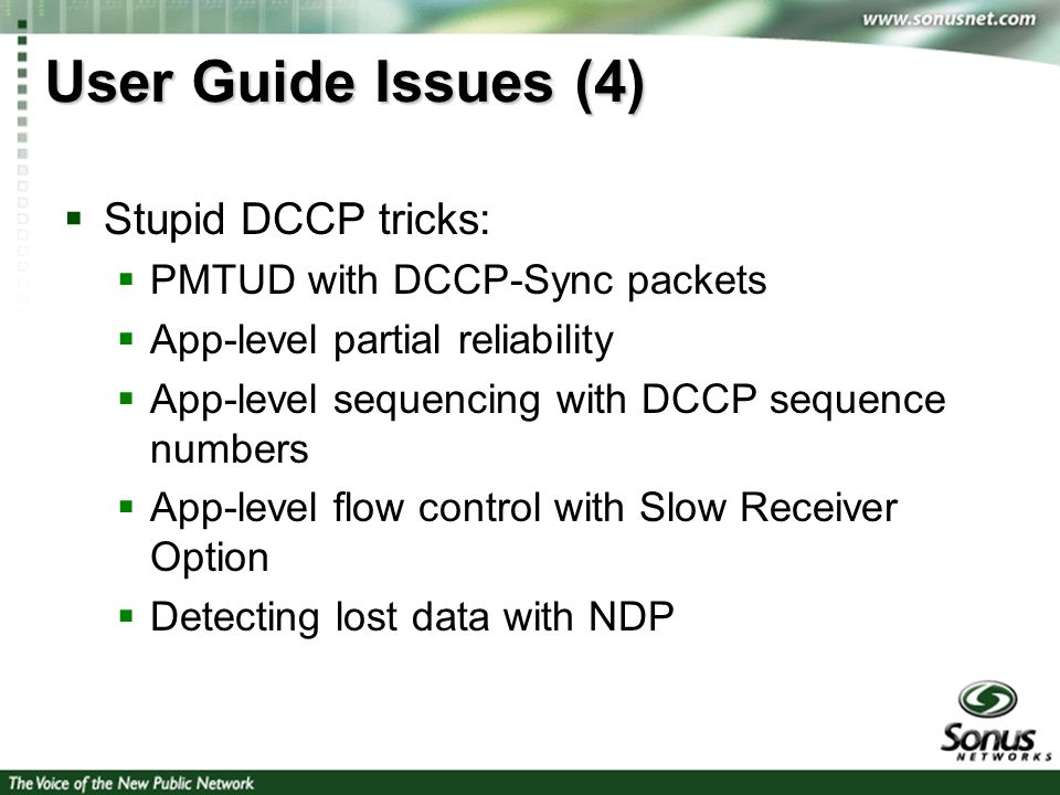 6 User Guide Issues (4) Stupid DCCP tricks: PMTUD with DCCP-Sync packets App-level partial reliability App-level sequencing with DCCP sequence numbers App-level flow control with Slow Receiver Option Detecting lost data with NDP