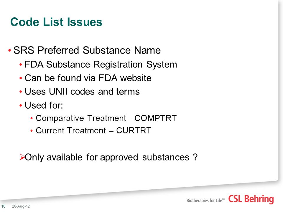 10 Code List Issues SRS Preferred Substance Name FDA Substance Registration System Can be found via FDA website Uses UNII codes and terms Used for: Comparative Treatment - COMPTRT Current Treatment – CURTRT Only available for approved substances .