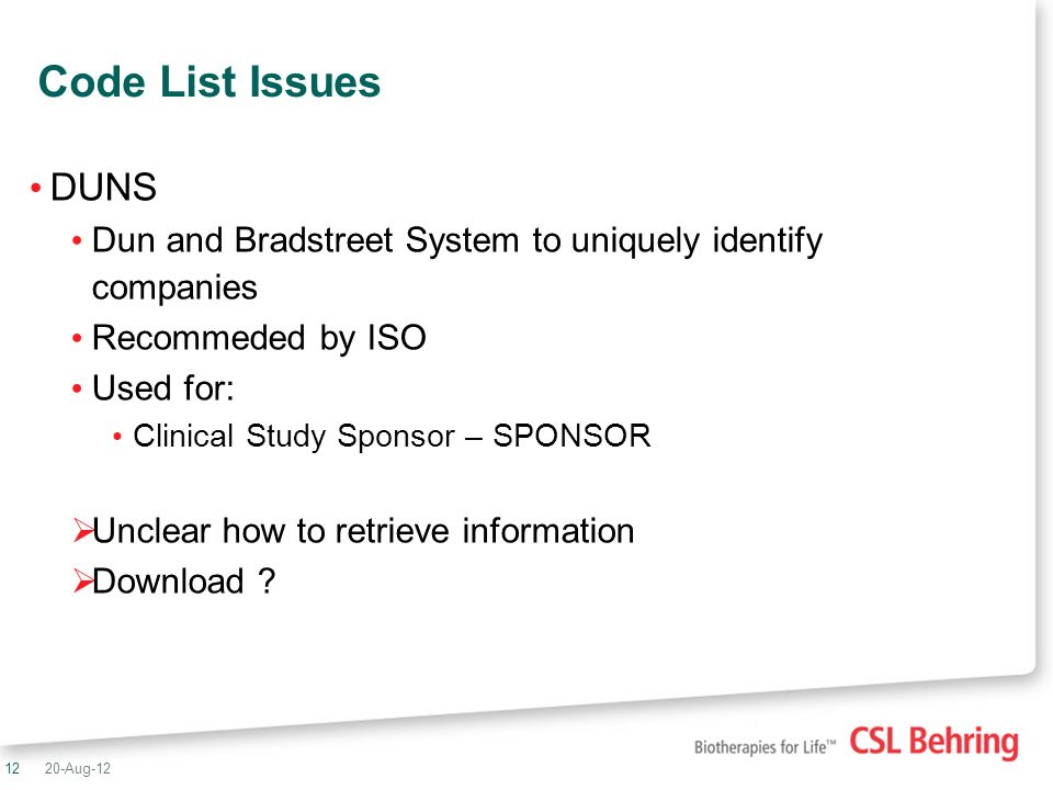 12 Code List Issues DUNS Dun and Bradstreet System to uniquely identify companies Recommeded by ISO Used for: Clinical Study Sponsor – SPONSOR Unclear how to retrieve information Download .