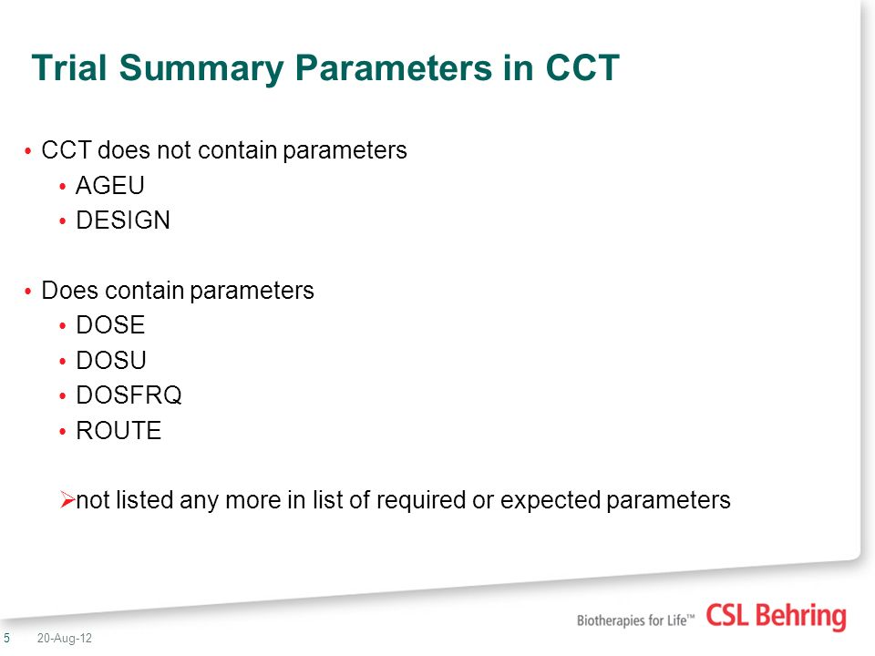 5 Trial Summary Parameters in CCT CCT does not contain parameters AGEU DESIGN Does contain parameters DOSE DOSU DOSFRQ ROUTE not listed any more in list of required or expected parameters 20-Aug-12