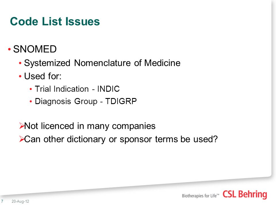 7 Code List Issues SNOMED Systemized Nomenclature of Medicine Used for: Trial Indication - INDIC Diagnosis Group - TDIGRP Not licenced in many companies Can other dictionary or sponsor terms be used.