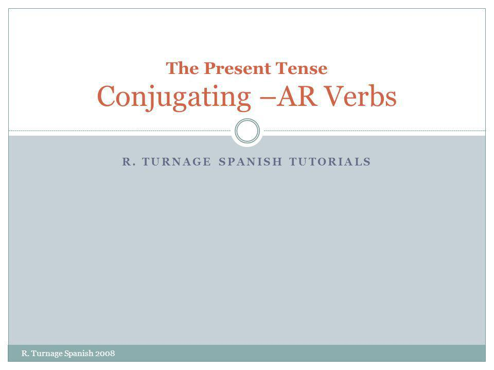 R. TURNAGE SPANISH TUTORIALS The Present Tense Conjugating –AR Verbs R. Turnage Spanish 2008