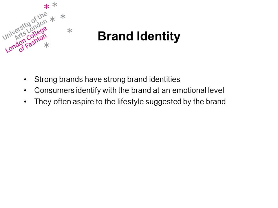 Brand Identity Strong brands have strong brand identities Consumers identify with the brand at an emotional level They often aspire to the lifestyle suggested by the brand
