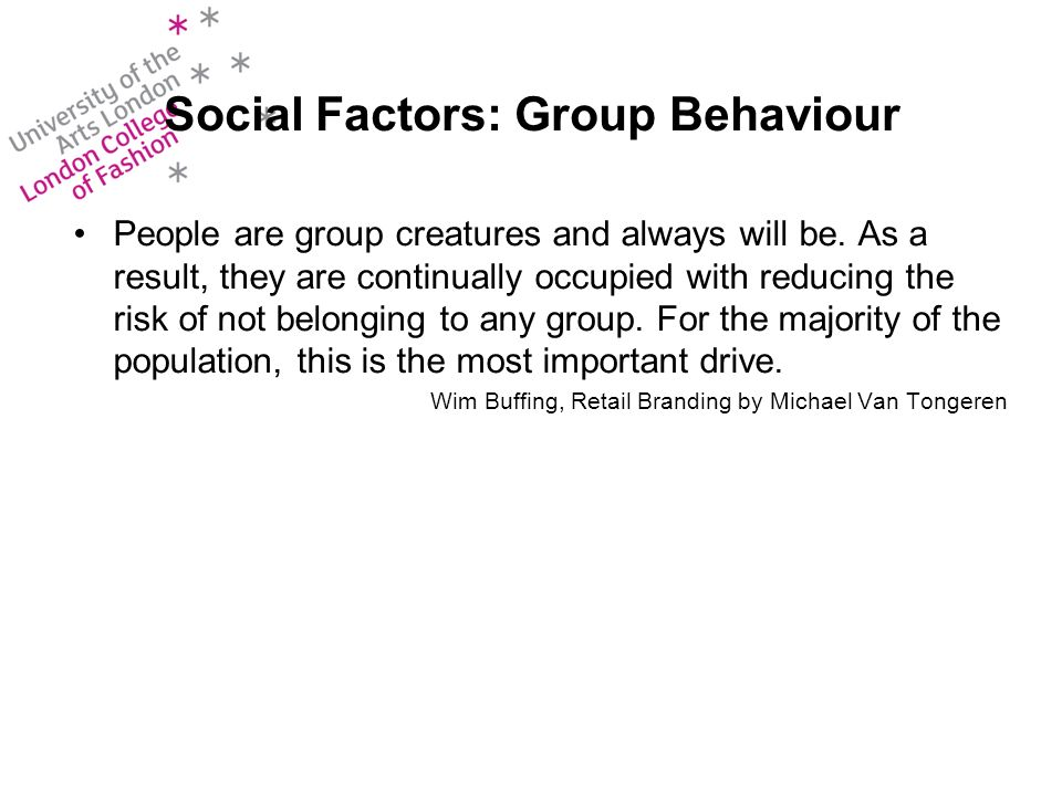 Social Factors: Group Behaviour People are group creatures and always will be.