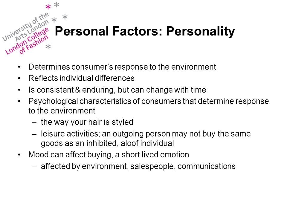 Personal Factors: Personality Determines consumers response to the environment Reflects individual differences Is consistent & enduring, but can change with time Psychological characteristics of consumers that determine response to the environment –the way your hair is styled –leisure activities; an outgoing person may not buy the same goods as an inhibited, aloof individual Mood can affect buying, a short lived emotion –affected by environment, salespeople, communications