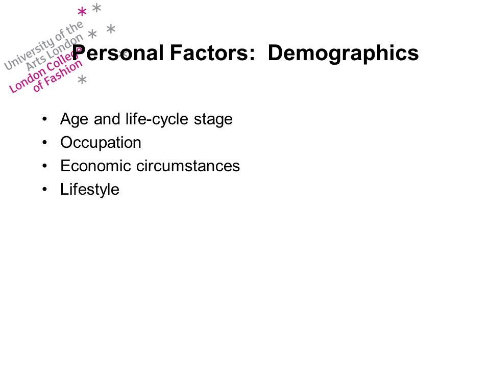 Personal Factors: Demographics Age and life-cycle stage Occupation Economic circumstances Lifestyle
