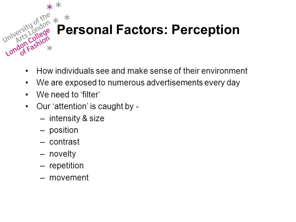 Personal Factors: Perception How individuals see and make sense of their environment We are exposed to numerous advertisements every day We need to filter Our attention is caught by - –intensity & size –position –contrast –novelty –repetition –movement