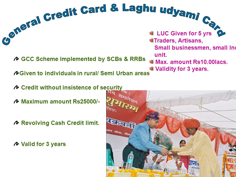 GCC Scheme implemented by SCBs & RRBs Given to individuals in rural/ Semi Urban areas Credit without insistence of security Maximum amount Rs25000/- Revolving Cash Credit limit.