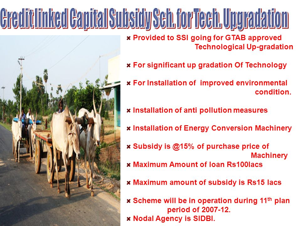 Provided to SSI going for GTAB approved Technological Up-gradation For significant up gradation Of Technology For Installation of improved environmental condition.