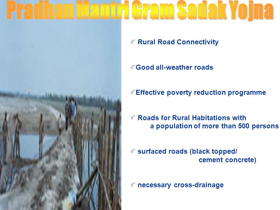 Rural Road Connectivity Good all-weather roads Effective poverty reduction programme Roads for Rural Habitations with a population of more than 500 persons surfaced roads (black topped/ cement concrete) necessary cross-drainage