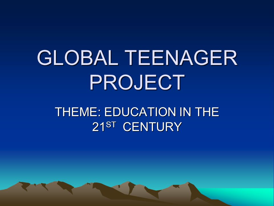GLOBAL TEENAGER PROJECT THEME: EDUCATION IN THE 21ST CENTURY