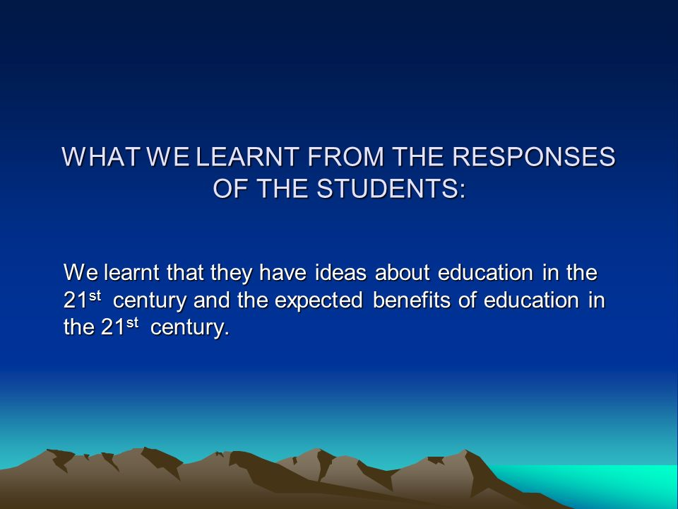 WHAT WE LEARNT FROM THE RESPONSES OF THE STUDENTS: We learnt that they have ideas about education in the 21st century and the expected benefits of education in the 21st century.