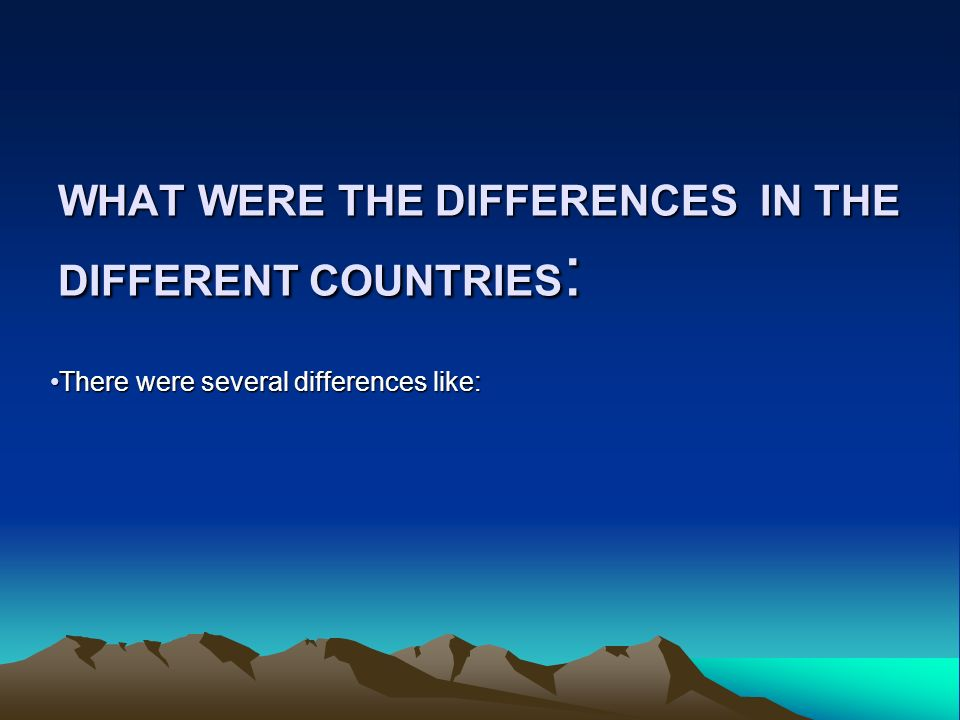 WHAT WERE THE DIFFERENCES IN THE DIFFERENT COUNTRIES : There were several differences like: